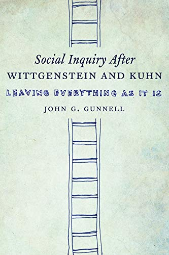 Social Inquiry After Wittgenstein and Kuhn: Leaving Everything as It Is: John G. Gunnell