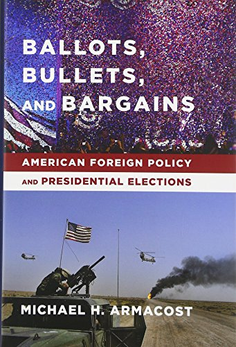 Ballots, Bullets, and Bargains: American Foreign Policy and Presidential Elections: Armacost, ...