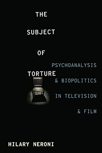 9780231170710: The Subject of Torture: Psychoanalysis and Biopolitics in Television and Film