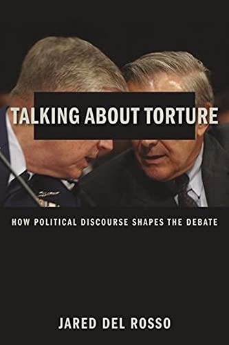 Talking About Torture: How Political Discourse Shapes the Debate: Del Rosso, Jared