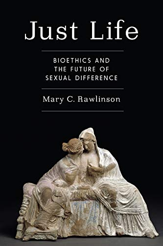 Just Life: Bioethics and the Future of Sexual Difference: Mary C. Rawlinson