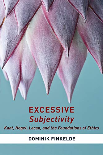 Excessive Subjectivity: Kant, Hegel, Lacan, and the Foundations of Ethics: Dominik Finkelde
