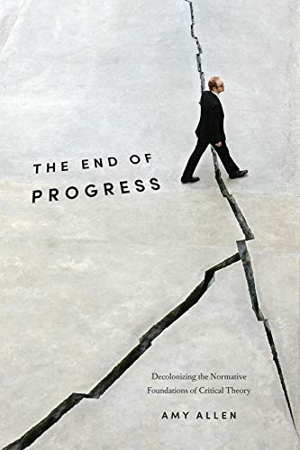 9780231173247: The End of Progress: Decolonizing the Normative Foundations of Critical Theory (New Directions in Critical Theory)