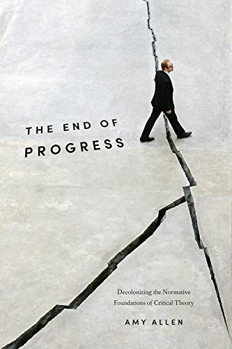 9780231173254: The End of Progress: Decolonizing the Normative Foundations of Critical Theory (New Directions in Critical Theory)