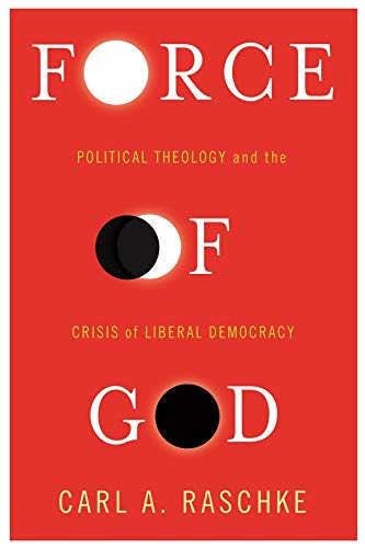 Force of God: Political Theology and the Crisis of Liberal Democracy (Insurrections: Critical ...