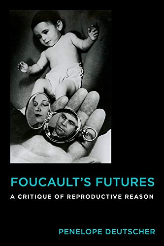 Foucault's Futures: A Critique of Reproductive Reason (Critical Life Studies): Penelope ...