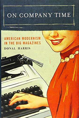On Company Time: American Modernism in the Big Magazines (Modernist Latitudes): Donal Harris