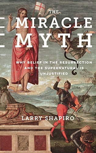 9780231178402: The Miracle Myth: Why Belief in the Resurrection and the Supernatural Is Unjustified