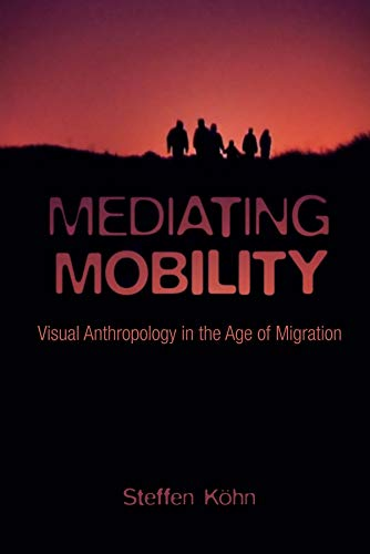 Mediating Mobility – Visual Anthropology in the Age of Migration: Köhn, Steffen