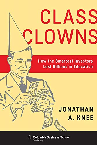 9780231179287: Class Clowns: How the Smartest Investors Lost Billions in Education (Columbia Business School Publishing)