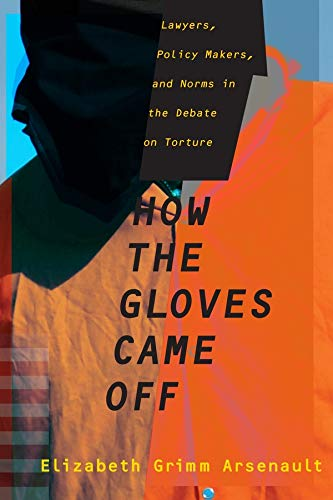 How The Gloves Came Off - Lawyers, Policy Makers, And Norms In The Debate On Torture