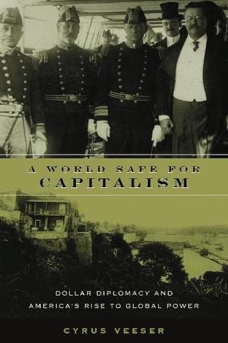 A World Safe For Capitalism: Dollar Diplomacy and America's Rise To Global Power: Veeser, Cyrus