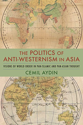 9780231510684: The Politics of Anti-Westernism in Asia: Visions of World Order in Pan-Islamic and Pan-Asian Thought (Columbia Studies in International and Global History)