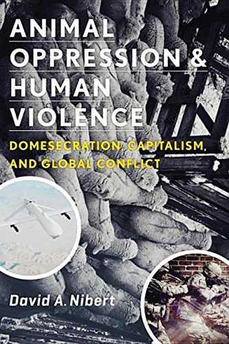 9780231525510: Animal Oppression and Human Violence: Domesecration, Capitalism, and Global Conflict