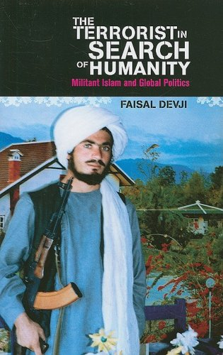 The Terrorist in Search of Humanity: Militant Islam and Global Politics: Devji, Faisal