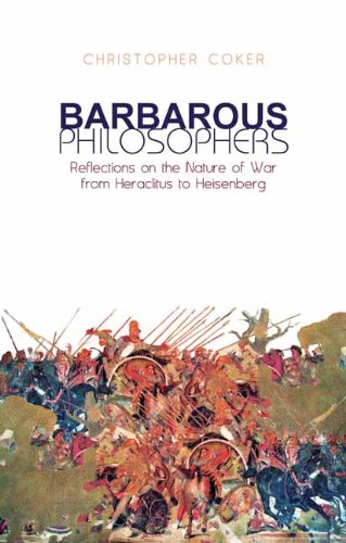 Barbarous Philosophers: Reflections on the Nature of War From Heraclitus to Heisenberg (Columbia/Hurst) - Christopher Coker
