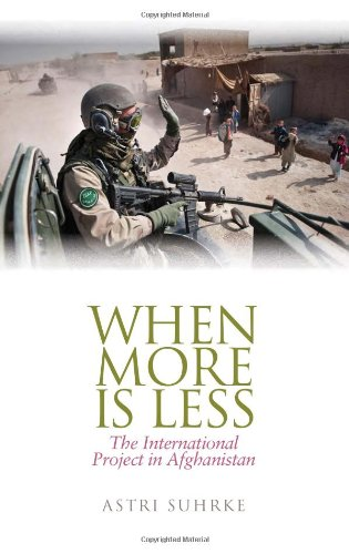 When More Is Less: The International Project in Afghanistan (Columbia/Hurst): Suhrke, Astri