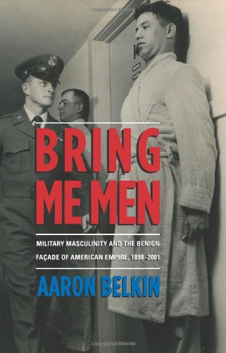9780231702843: Bring Me Men: Military Masculinity and the Benign Facade of American Empire, 1898-2001