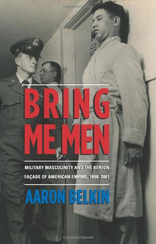 9780231702850: Bring Me Men: Military Masculinity and the Benign Facade of American Empire, 1898-2001