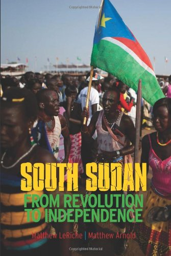 South Sudan: From Revolution to Independence (Columbia/Hurst): Arnold, Matthew; LeRiche, ...