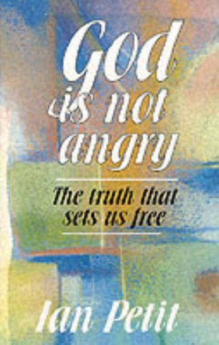God is Not Angry: The Truth That Sets Us Free: Petit, Ian