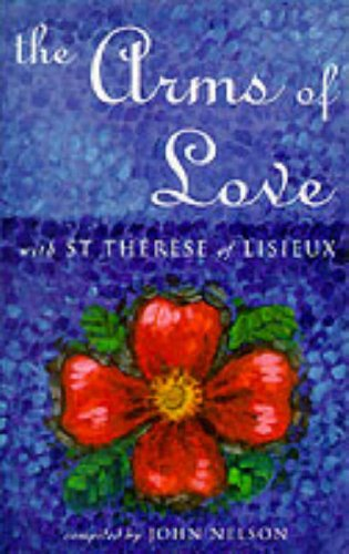 The Arms of Love: With St.Therese of Lisieux: Saint Th�r�se de Lisieux