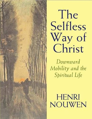 The Selfless Way of Christ: Downward Mobility and the Spiritual Life: Henri J. M. Nouwen