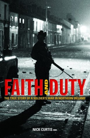 Faith and Duty: The True Story of a Soldier's War in Northern Ireland: Curtis, Nick