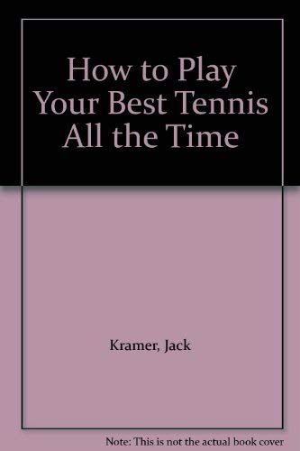 How to Play Your Best Tennis All the Time: Kramer, Jack; Caram, Ray