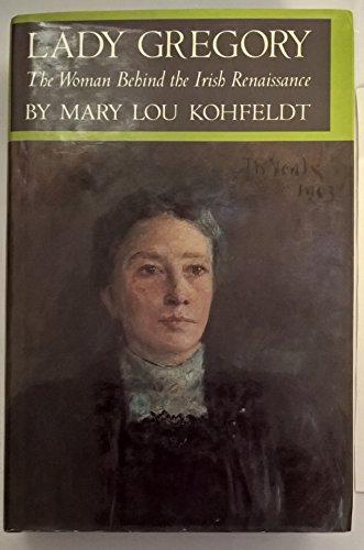 Lady Gregory: the Woman Behind the Irish Renaissance: Kohfeldt Mary Lou