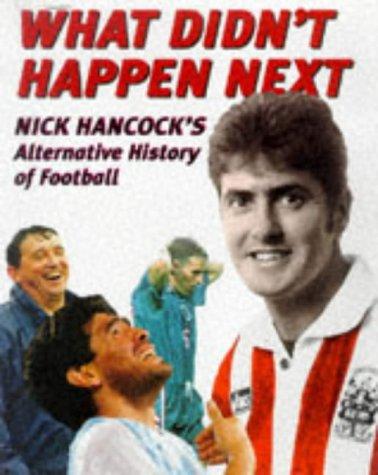9780233992914: What Didn't Happen Next: Nick Hancock's Alternative History of Football