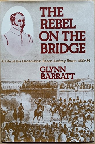 The Rebel on the Bridge: A Life of the Decembrist Baron Andrey Rozen, 1800-84