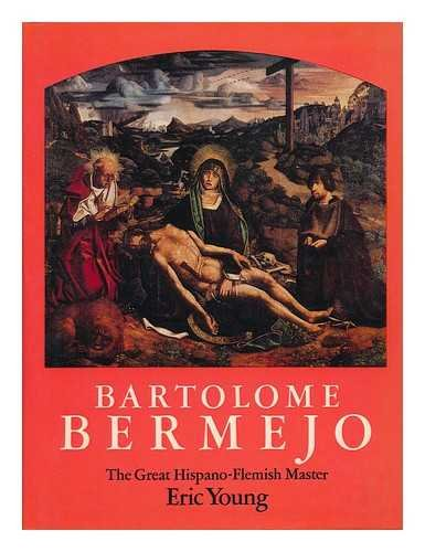 Bartolome Bermejo: The Great Hispano-Flemish Master.: Bermejo, Bartolome; Young, Eric.
