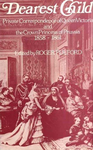 Dearest Child: Private Correspondence of Queen Victoria and the Crown Princess of Prussia, 1858-61