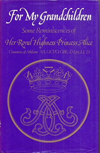For My Grandchildren: Some Reminiscences of Her Royal Highness Princess Alice, Countess of Athlone:...