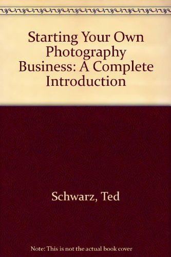 Starting Your Own Photography Business: A Complete: Ted Schwarz