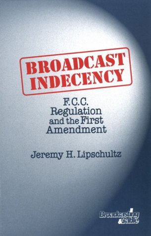 Broadcast Indecency: F.C.C. Regulation and the First: Jeremy Lipschultz PhD
