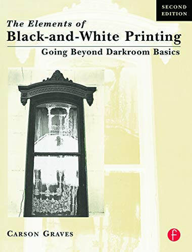 The Elements of Black- And- White Printing: Going Beyond Darkroom Basics 2nd Edition
