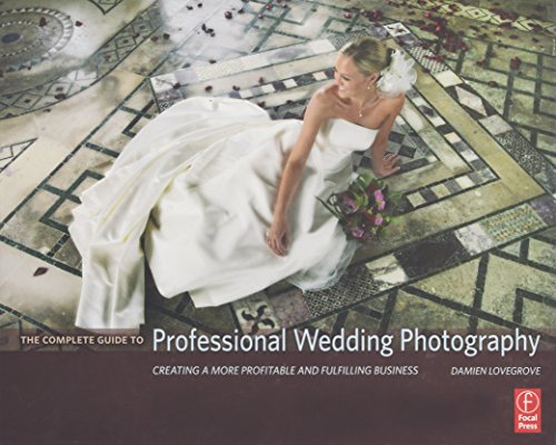 9780240808901: The Complete Guide to Professional Wedding Photography: Creating a more profitable and fulfilling business