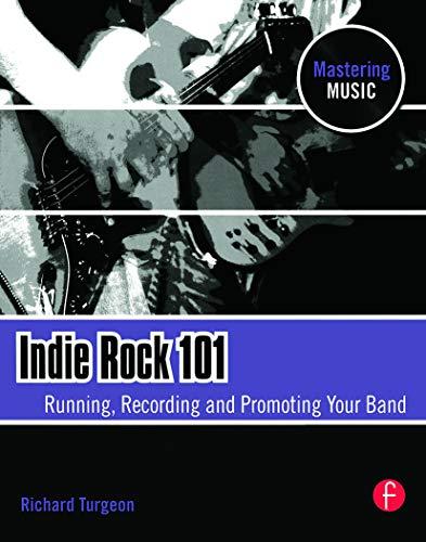Indie Rock 101: Running, Recording, Promoting your: Turgeon, Richard