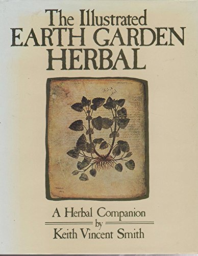 THE ILLUSTRATED EARTH GARDEN HERBAL: A HERBAL: Smith, Keith Vincent.