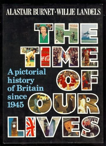 Time of Our Lives: Pictorial History of Britain Since 1945 (0241106664) by Alastair Burnet; Willie Landels