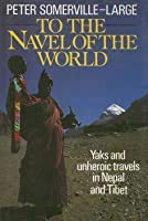 To the Navel of the World: Yaks and Unheroic Travels in Nepal and Tibet: Somerville-Large, Peter