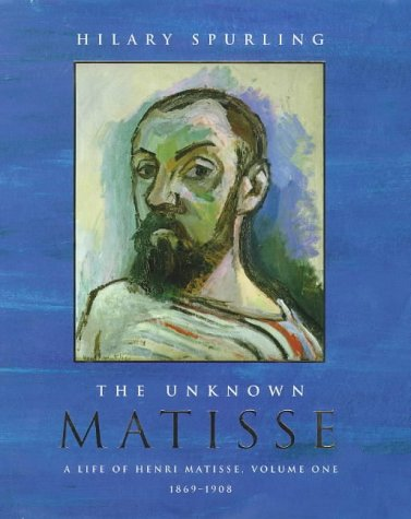 the Unknown Matisse: Life of Henri Matisse, Vol 1: 1869-1908: Spurling, Hilary