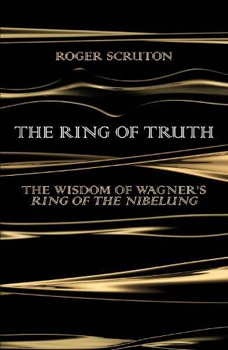 The Ring of Truth: The Wisdom of Wagner's Ring of the Nibelung: Roger Scruton