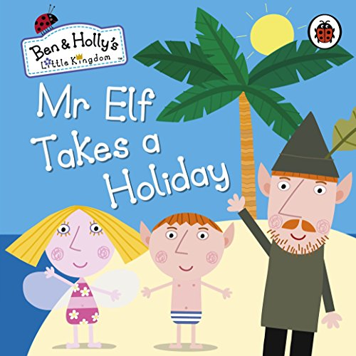 9780241200452: Ben and Holly's Little Kingdom: Mr Elf Takes a Holiday Board Book (Ben & Hollys Little Kingdom)