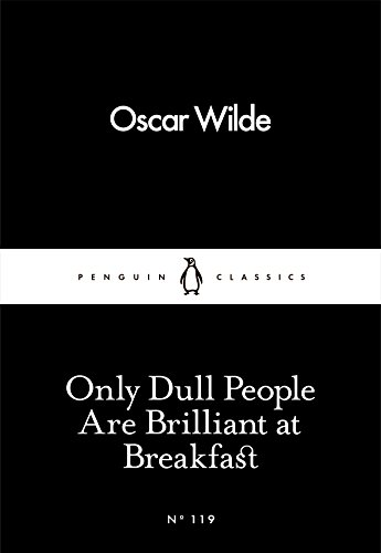 Only Dull People Are Brilliant at Breakfast: Oscar Wilde