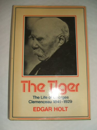 Tiger: Life of Georges Clemenceau, 1841-1929: Holt, Edgar