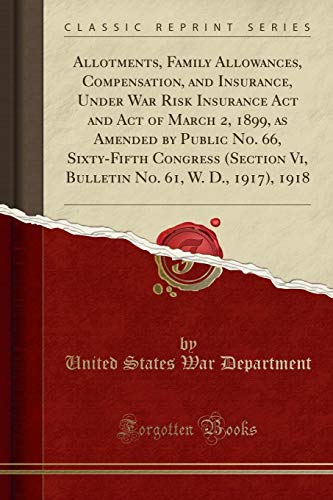 9780243188000: Allotments, Family Allowances, Compensation, and Insurance, Under War Risk Insurance Act and Act of March 2, 1899, as Amended by Public No. 66, ... No. 61, W. D., 1917), 1918 (Classic Reprint)
