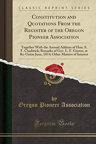9780243216192: Constitution and Quotations From the Register of the Oregon Pioneer Association: Together With the Annual Address of Hon. S. F. Chadwick; Remarks of ... Other Matters of Interest (Classic Reprint)